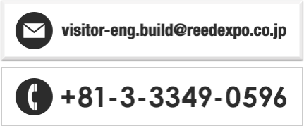 E-mail: visitor-eng.build@reedexpo.co.jp/TEL: +81-3-3349-0596