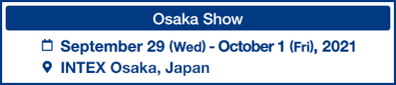 [Osaka Show] Dates: September 29 (Wed) - October 1 (Fri), 2021/Venue: INTEX Osaka, Japan