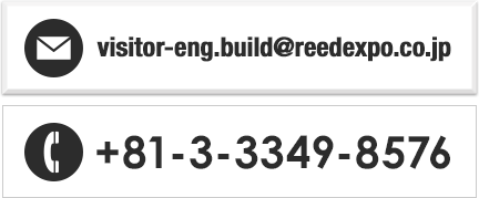 E-mail: visitor-eng.build@reedexpo.co.jp/TEL: +81-3-3349-8576